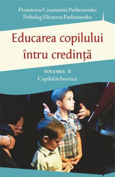 Educarea copilului intru credinta Vol II. Probleme dificile de educatie