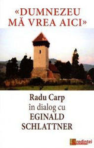 Dumnezeu ma vrea aici - Radu Carp in dialog cu Eginald Schlattner