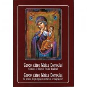 Canon catre Maica Domnului (alcatuit de Sfantul Teodor Studitul); Canonul catre Maica Domnului (la vreme de primejdie si razboire a vrsjmasilor)
