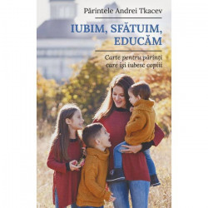 Iubim, sfatuim, educam. Carte pentru parintii care isi iubesc copiii