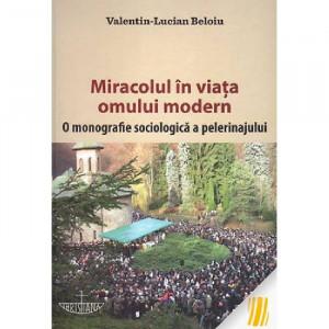 Miracolul in viaia omului modern. O monografie sociologica a pelerinajului