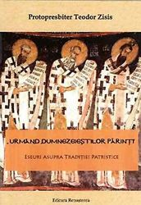 "Urmand dumnezeiestilor parinti"" - Eseuri asupra Traditiei Patristice"