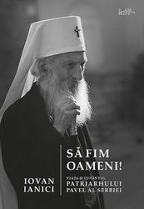 Sa fim oameni. Viata si cuvantul Patriarhului Pavel al Serbiei