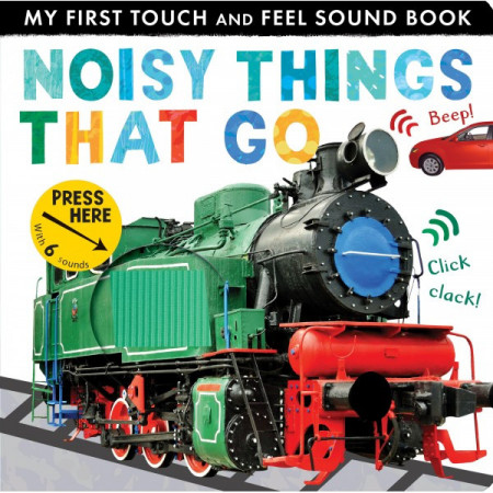 My First Touch And Feel Sound Book: Noisy Things That Go