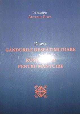 IEROMONAH ARTEMIE POPA-Despre GANDURILE DESPATIMITOARE si ROSTUL LOR PENTRU MANTUIRE