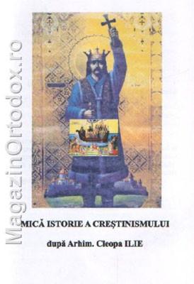 Mica Istorie a Crestinismului dupa Arhim.Cleopa Ilie