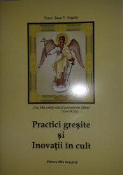 "Preot Ioan V.Argatu-,,De ma iubiti paziti poruncile mele""(Ioan14,15)-Practici greresite si Inovatii in cult"
