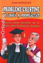 Leon Magdan-Probleme crestine de logica si perspicacitate-Pentru toate varstele,de la tineri isteti la batrani intelepti!-volumul 1