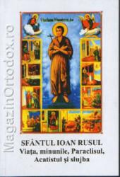 Sfantul Ioan Rusul - Viata, minunile, paraclisul, acatistul si slujba-marturii contemporane ale iubirii lui Dumnezeu