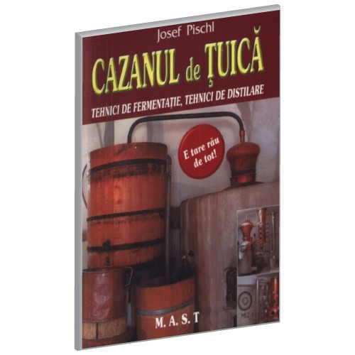 Joseph Pischl - Cazanul de tuica. Tehnici de fermentatie, tehnici de distilare