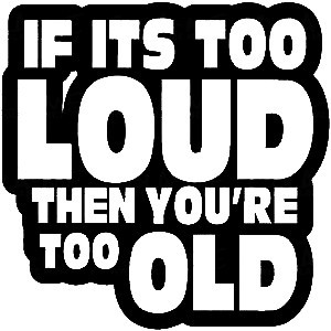Imagens Autocolante - if its too loud then you're too old