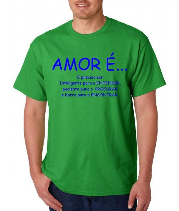Imagens T-shirt  - Amor é preciso ser  inteligente para ENTENDER, paciente para PROCURAR, e burro para ENCONTRAR