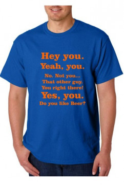 T-shirt  - Hey you. Yeah, You. No. Not You.. That Other Guy. You Right There! Yes, You Do You Like Beer?