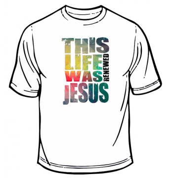 T-shirt - This life is renewed was Jesus