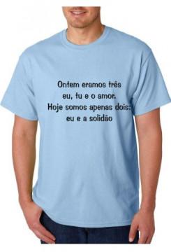 T-shirt  -Ontem eramos três eu, tu e o amor. Hoje somos Apenas Dois, Eu e a Solidão