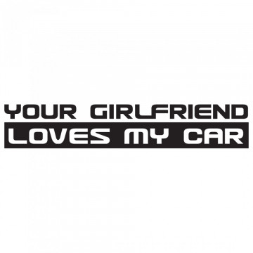 Autocolante - Your girlfriend loves my car