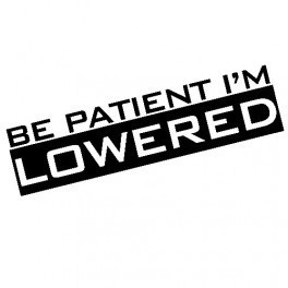 Autocolante - Be Patient I'm Lowered