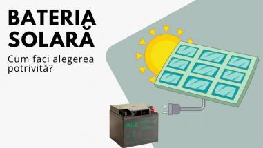 Bateria solară. Cum alegi cea mai bună variantă?