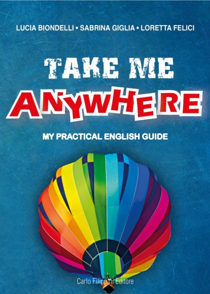 TAKE ME ANYWHERE, MY PRACTICAL ENGLISH GUIDE di Lucia Biondelli, Sabrina Giglia, Loretta Felici immagini