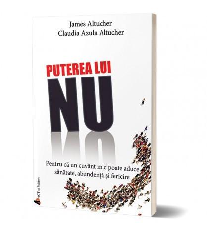 Puterea lui NU. Pentru ca un cuvant mic poate aduce sanatate, abundenta si fericire - James Altucher,Claudia Azula Altucher
