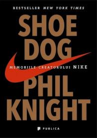 Shoe Dog. Memoriile creatorului Nike - Phil Knight